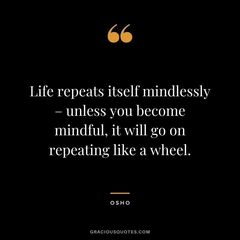 Life repeats itself mindlessly – unless you become mindful, it will go on repeating like a wheel.