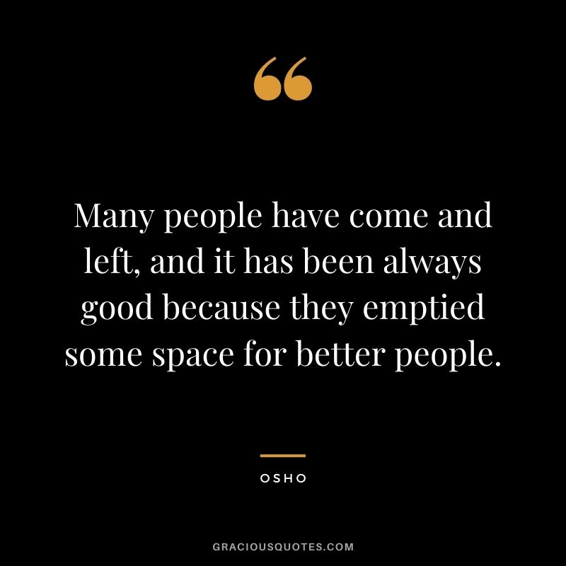 Many people have come and left, and it has been always good because they emptied some space for better people.