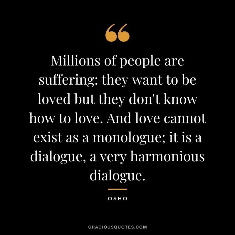 Millions of people are suffering: they want to be loved but they don't know how to love. And love cannot exist as a monologue; it is a dialogue, a very harmonious dialogue.