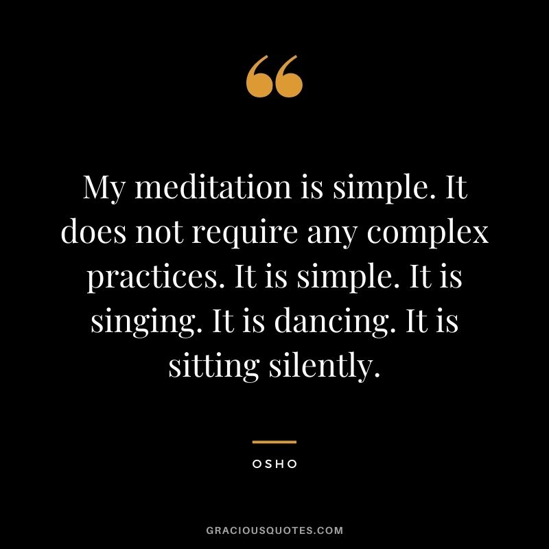 My meditation is simple. It does not require any complex practices. It is simple. It is singing. It is dancing. It is sitting silently.