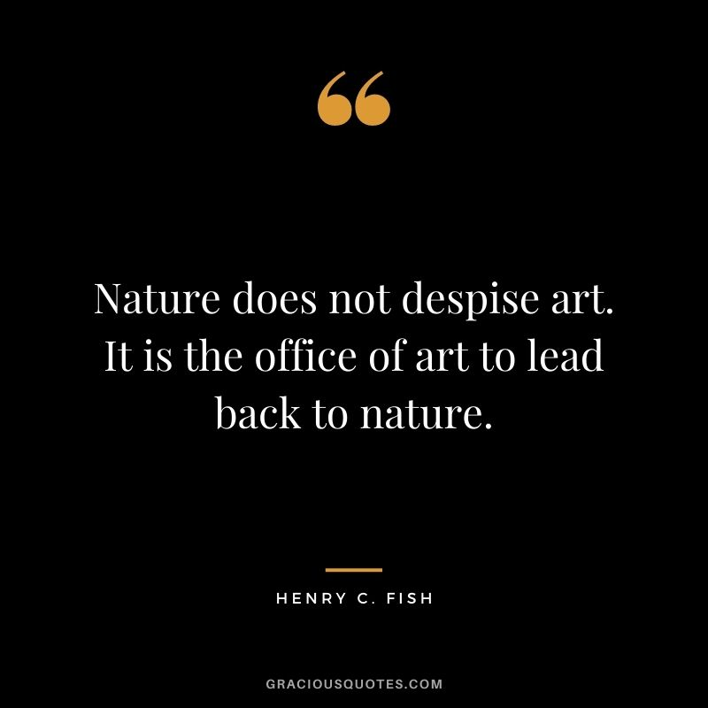 Nature does not despise art. It is the office of art to lead back to nature. - Henry C. Fish