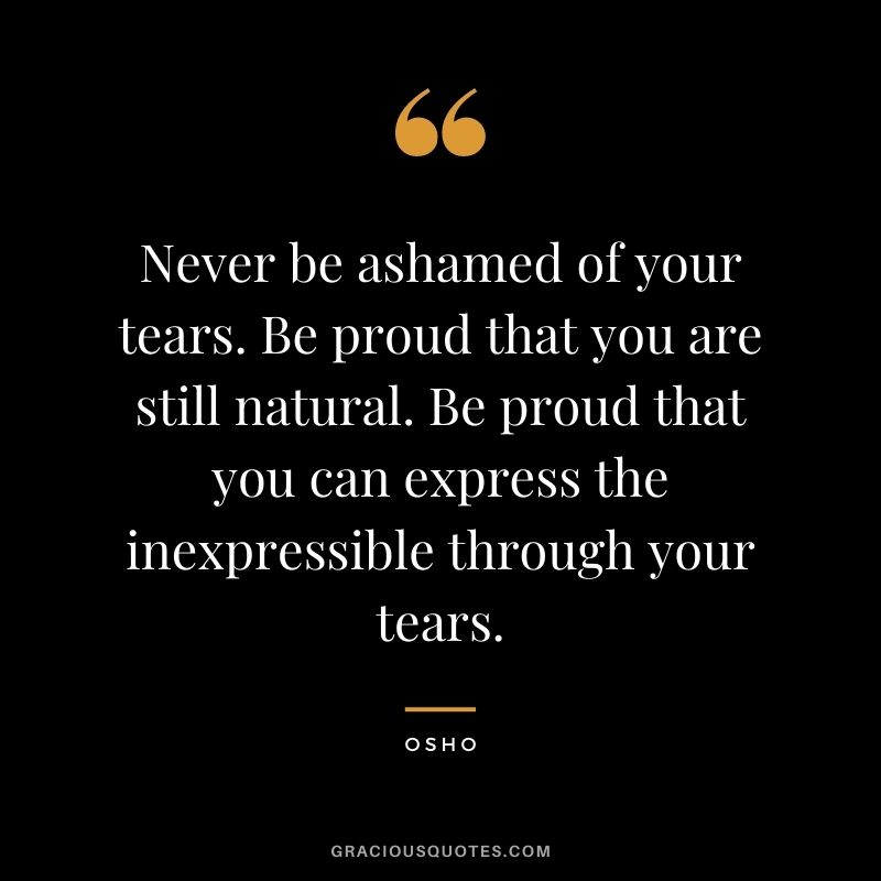 Never be ashamed of your tears. Be proud that you are still natural. Be proud that you can express the inexpressible through your tears.