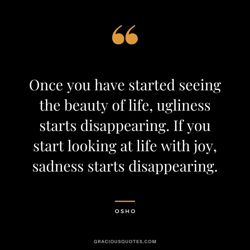 Once you have started seeing the beauty of life, ugliness starts disappearing. If you start looking at life with joy, sadness starts disappearing.