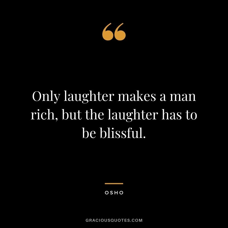 Only laughter makes a man rich, but the laughter has to be blissful.