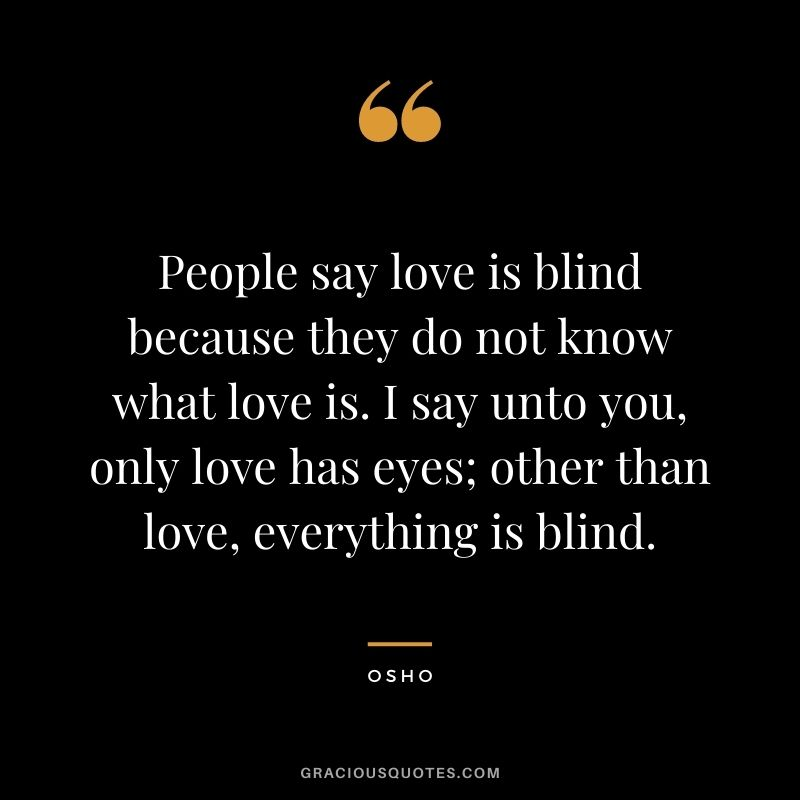 People say love is blind because they do not know what love is. I say unto you, only love has eyes; other than love, everything is blind.