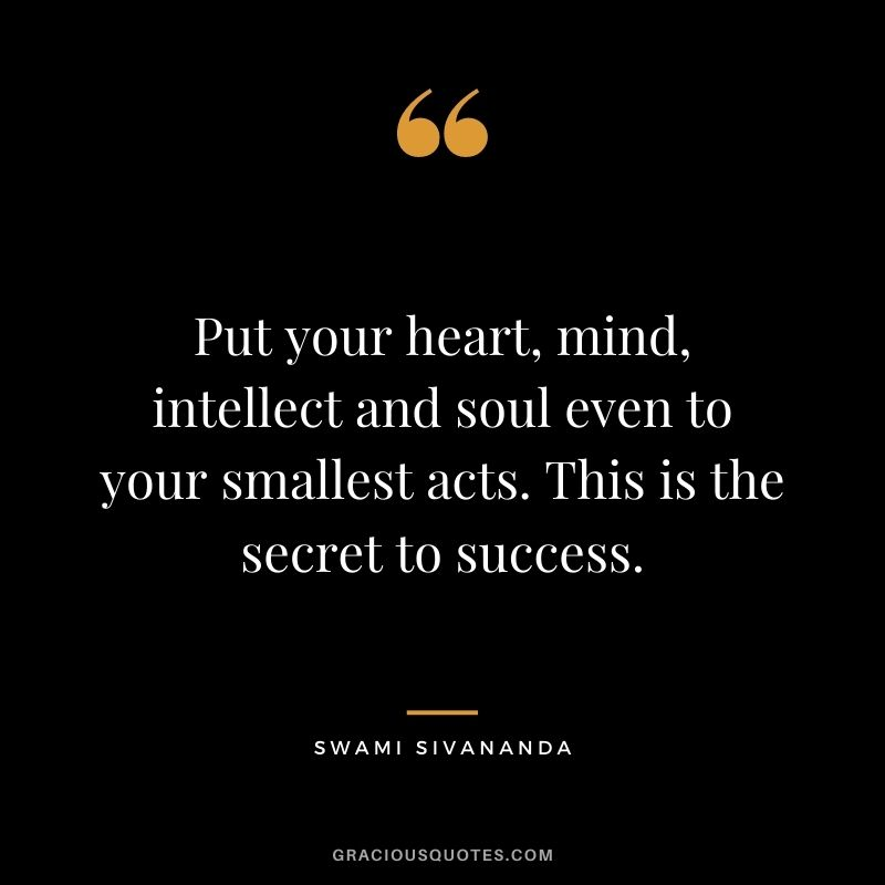 Put your heart, mind, intellect and soul even to your smallest acts. This is the secret to success. - Swami Sivananda