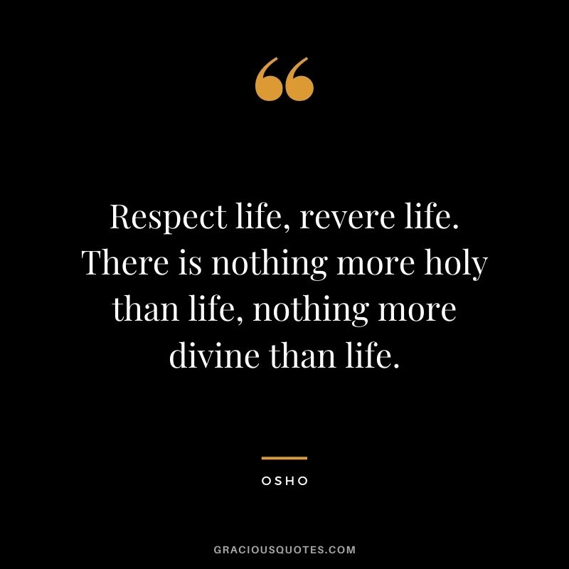 Respect life, revere life. There is nothing more holy than life, nothing more divine than life.