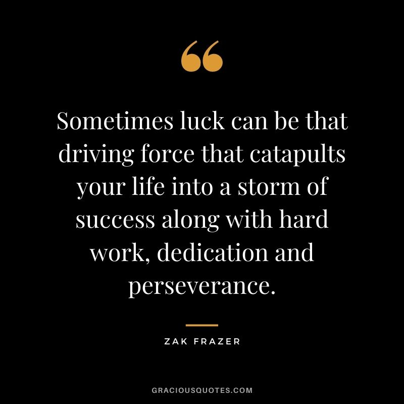 Sometimes luck can be that driving force that catapults your life into a storm of success along with hard work, dedication and perseverance. - Zak Frazer