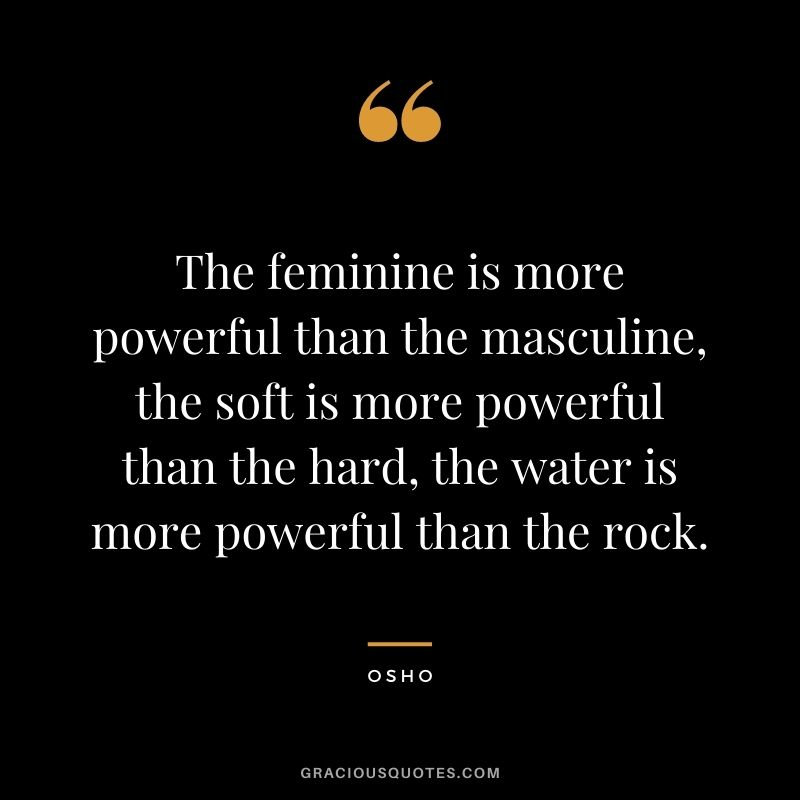 The feminine is more powerful than the masculine, the soft is more powerful than the hard, the water is more powerful than the rock.