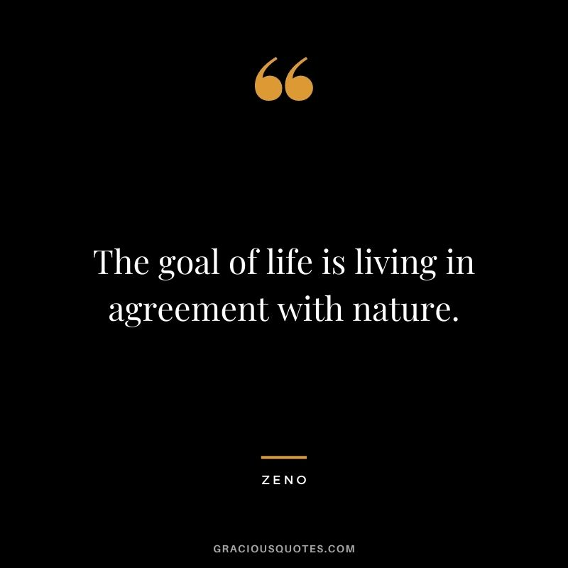 The goal of life is living in agreement with nature. — Zeno