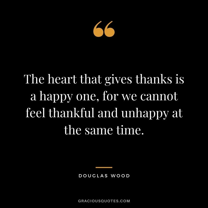 The heart that gives thanks is a happy one, for we cannot feel thankful and unhappy at the same time. - Douglas Wood