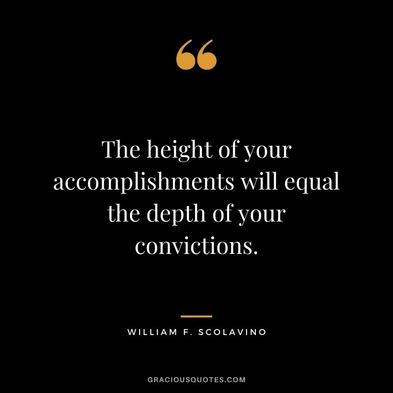 The height of your accomplishments will equal the depth of your convictions. - William F. Scolavino