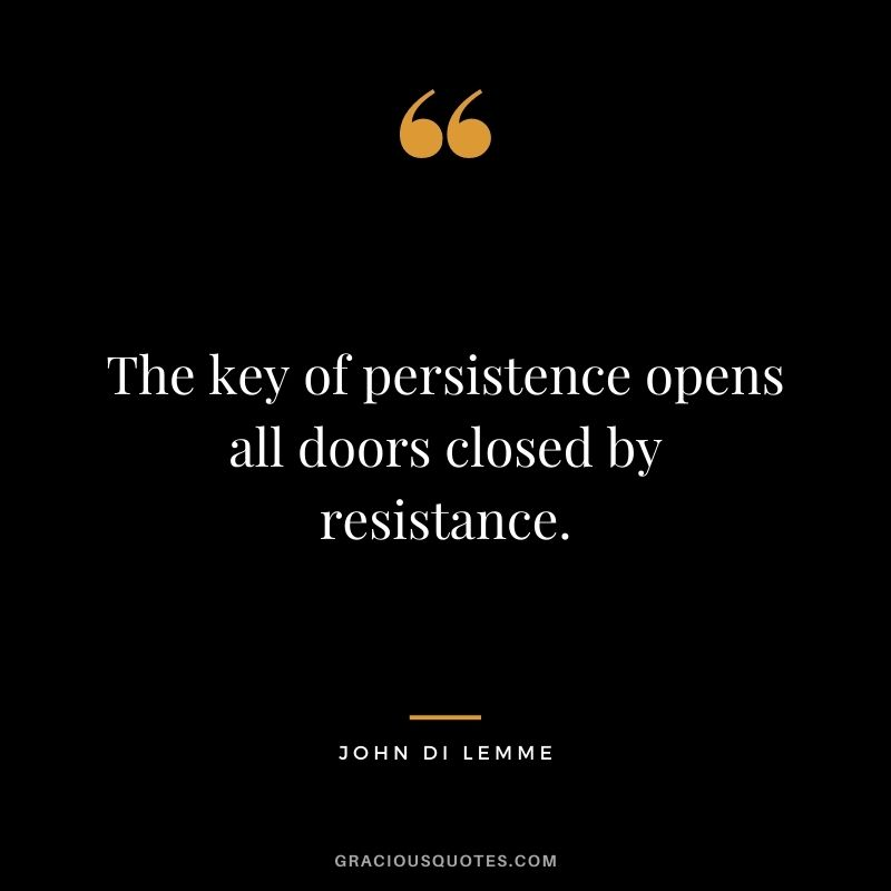 The key of persistence opens all doors closed by resistance. - John Di Lemme