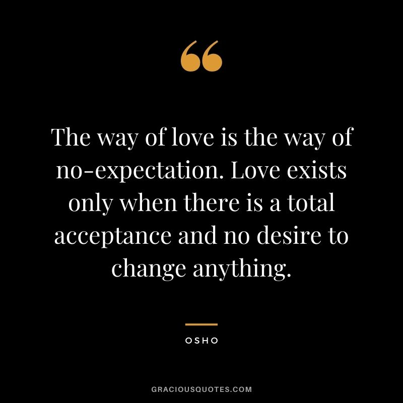 The way of love is the way of no-expectation. Love exists only when there is a total acceptance and no desire to change anything.