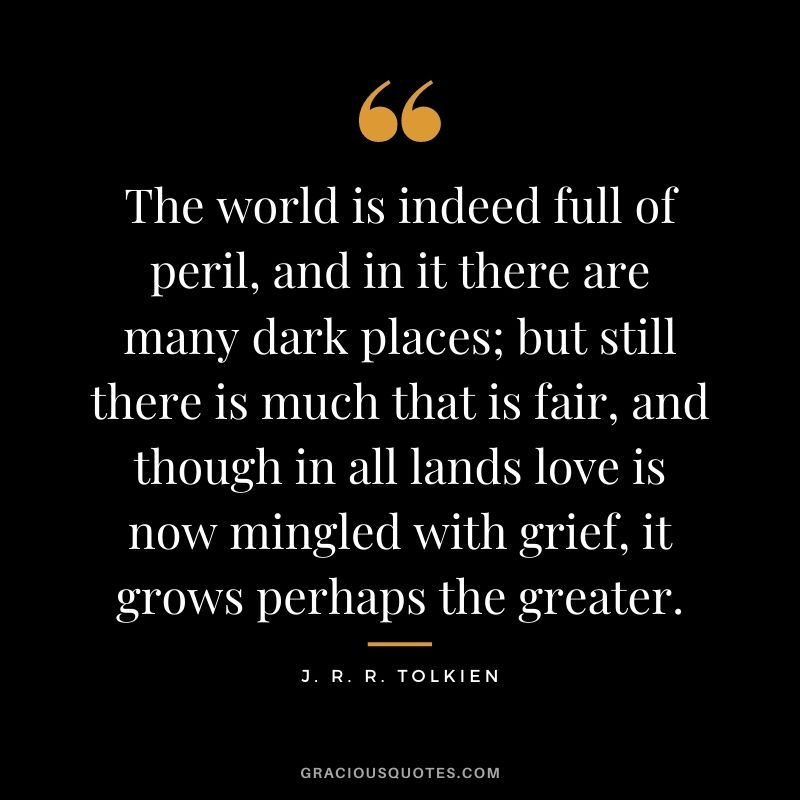 The world is indeed full of peril, and in it there are many dark places; but still there is much that is fair, and though in all lands love is now mingled with grief, it grows perhaps the greater.