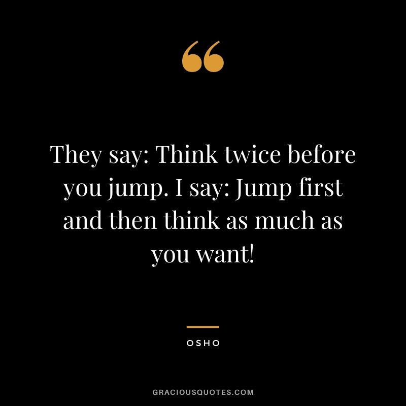 They say: Think twice before you jump. I say: Jump first and then think as much as you want!