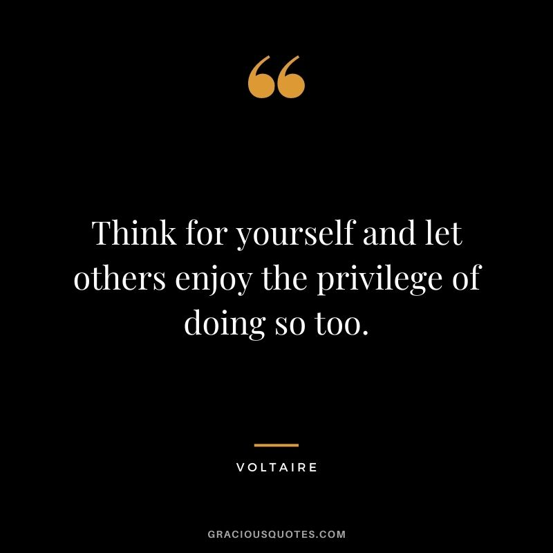 Think for yourself and let others enjoy the privilege of doing so too.