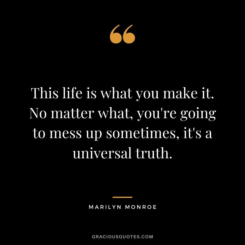 This life is what you make it. No matter what, you're going to mess up sometimes, it's a universal truth.