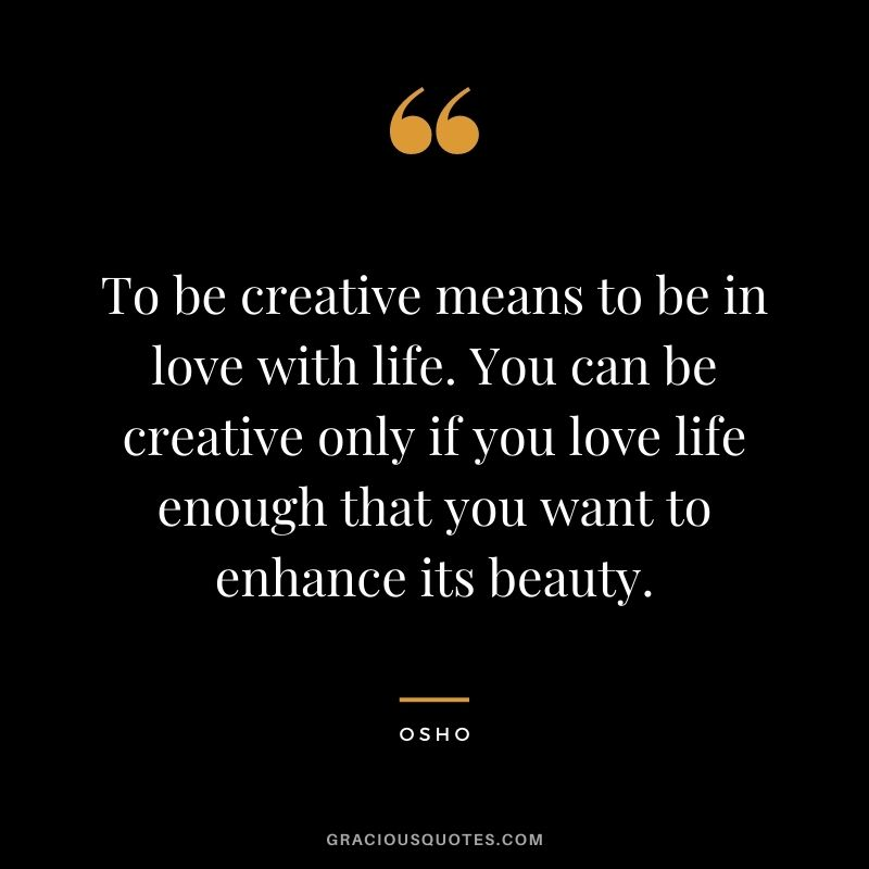 To be creative means to be in love with life. You can be creative only if you love life enough that you want to enhance its beauty.