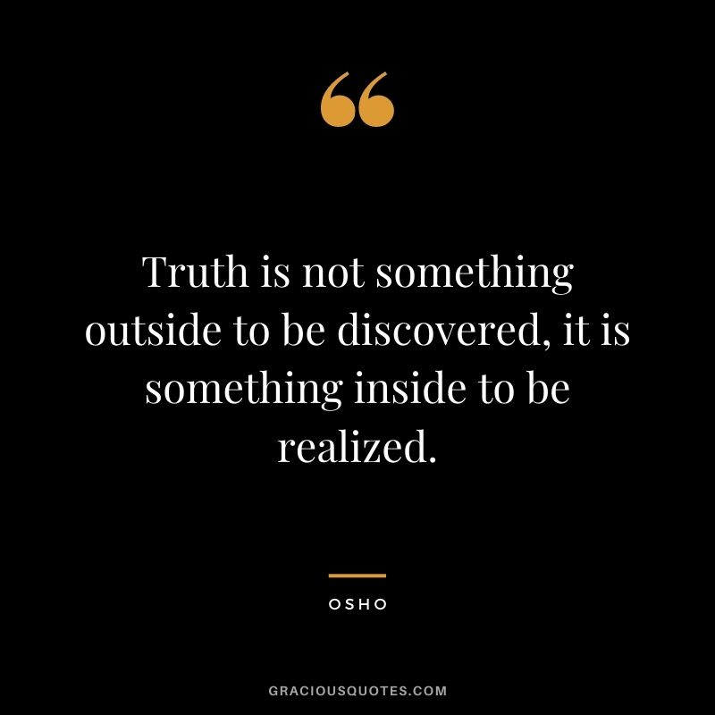 Truth is not something outside to be discovered, it is something inside to be realized.