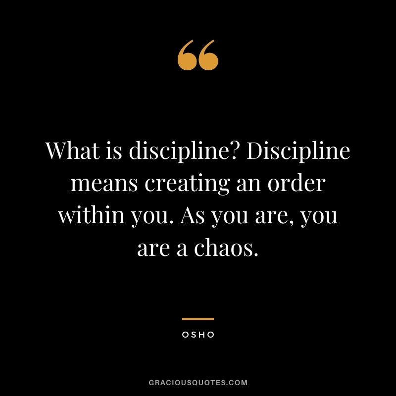 What is discipline? Discipline means creating an order within you. As you are, you are a chaos.