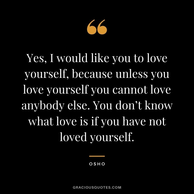 Yes, I would like you to love yourself, because unless you love yourself you cannot love anybody else. You don't know what love is if you have not loved yourself.