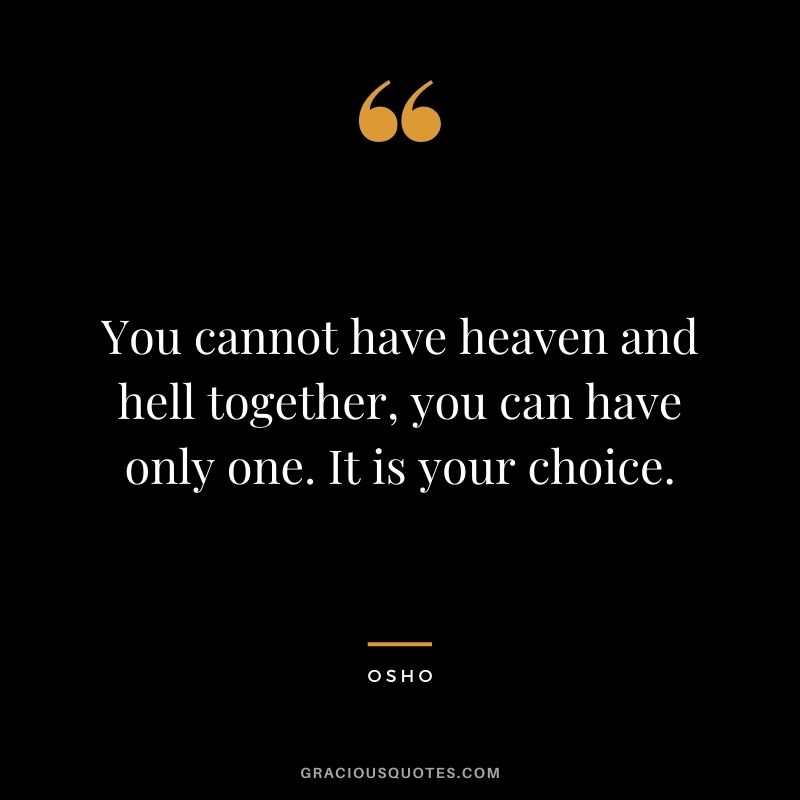 You cannot have heaven and hell together, you can have only one. It is your choice.