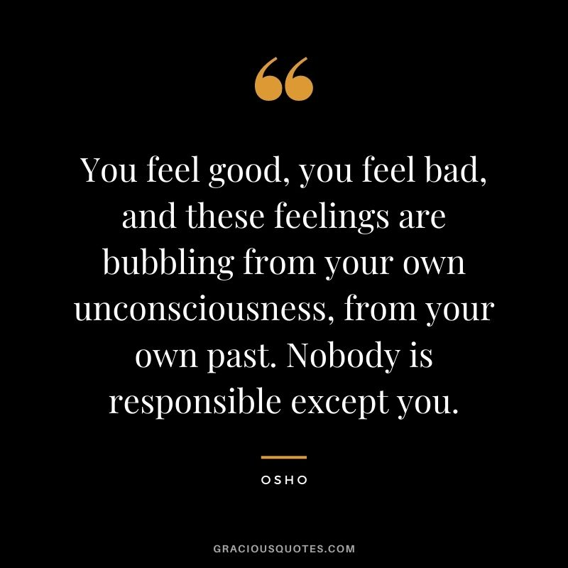 You feel good, you feel bad, and these feelings are bubbling from your own unconsciousness, from your own past. Nobody is responsible except you.