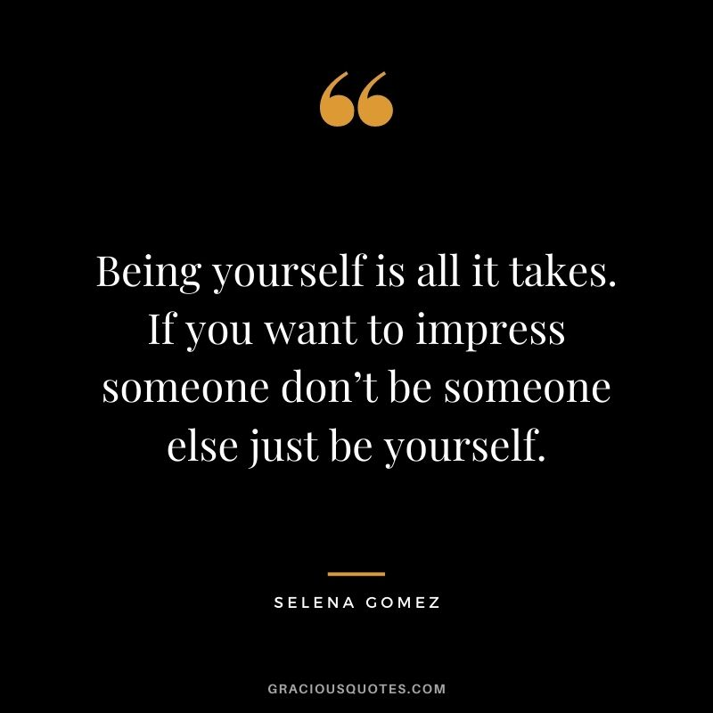 Being yourself is all it takes. If you want to impress someone don't be someone else just be yourself.