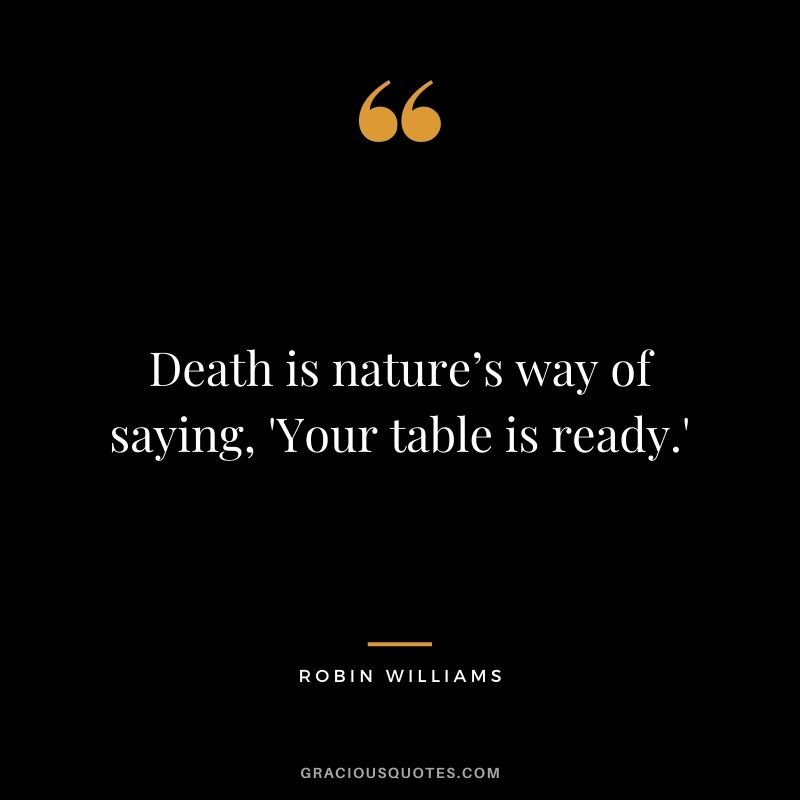 Death is nature's way of saying, 'Your table is ready.'