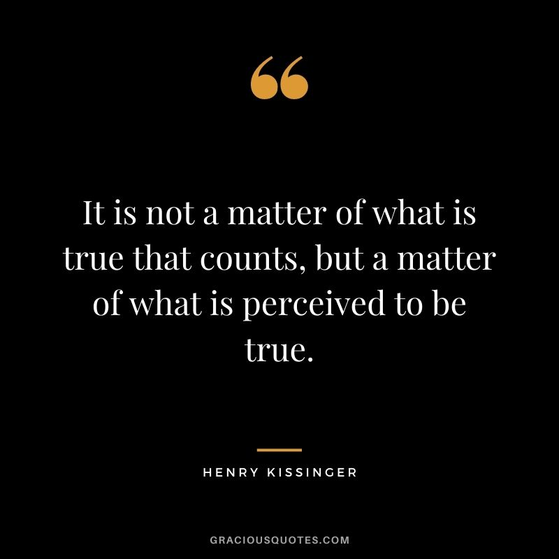 It is not a matter of what is true that counts, but a matter of what is perceived to be true.