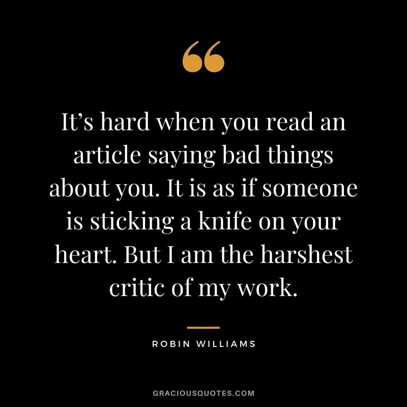 It's hard when you read an article saying bad things about you. It is as if someone is sticking a knife on your heart. But I am the harshest critic of my work.