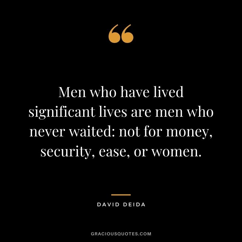 Men who have lived significant lives are men who never waited not for money, security, ease, or women.