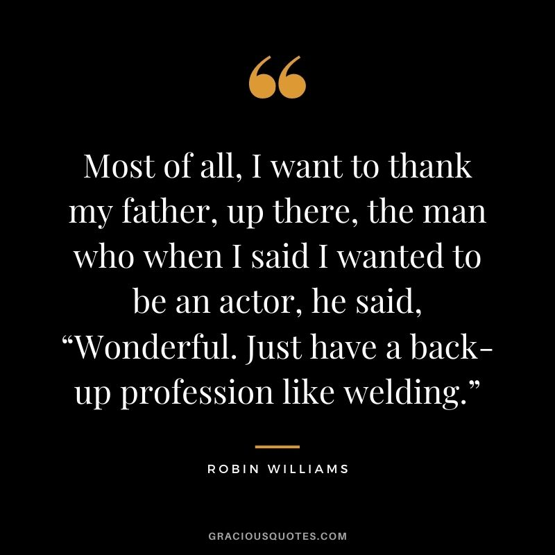 "Most of all, I want to thank my father, up there, the man who when I said I wanted to be an actor, he said, ""Wonderful. Just have a back-up profession like welding."""