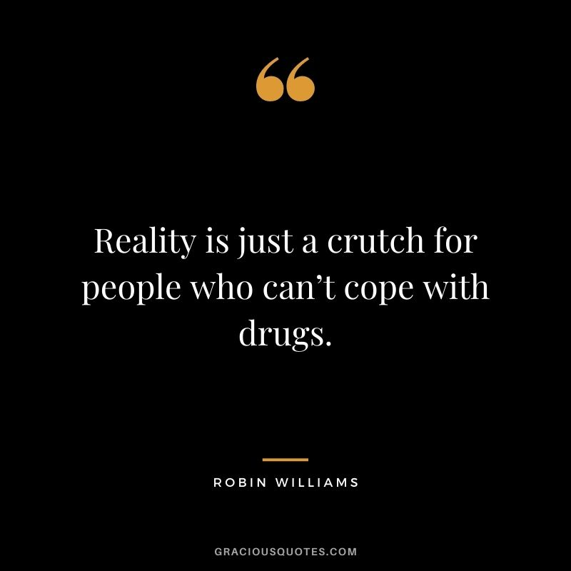 Reality is just a crutch for people who can't cope with drugs.