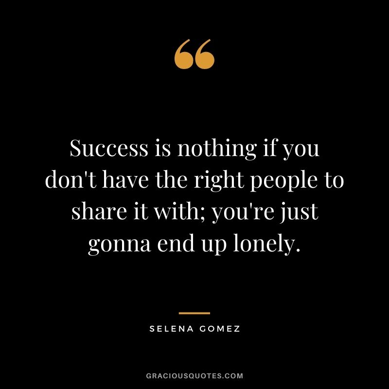 Success is nothing if you don't have the right people to share it with; you're just gonna end up lonely.