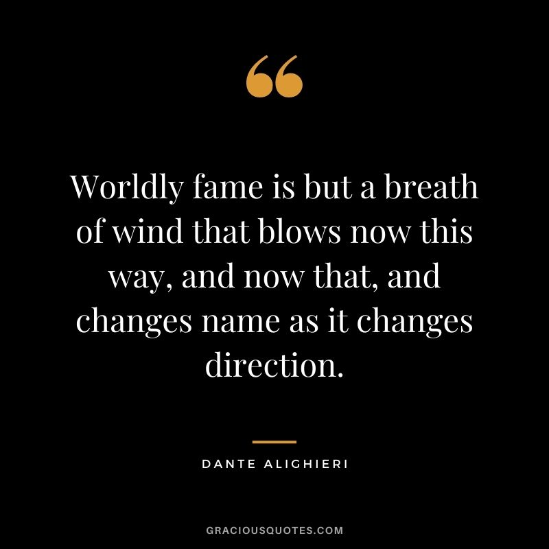 Worldly fame is but a breath of wind that blows now this way, and now that, and changes name as it changes direction.