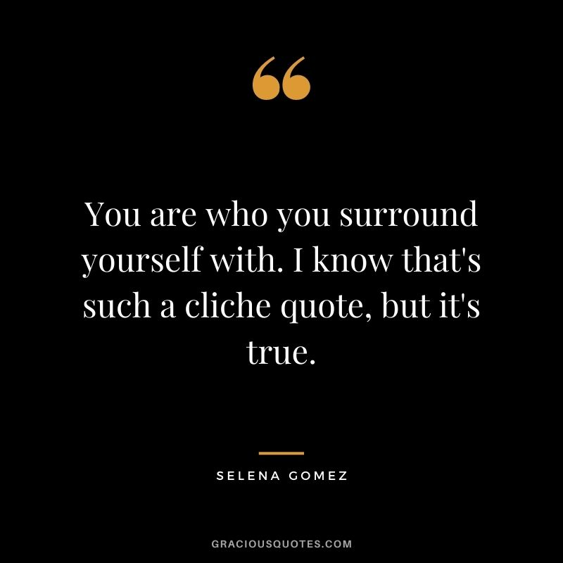 You are who you surround yourself with. I know that's such a cliche quote, but it's true.