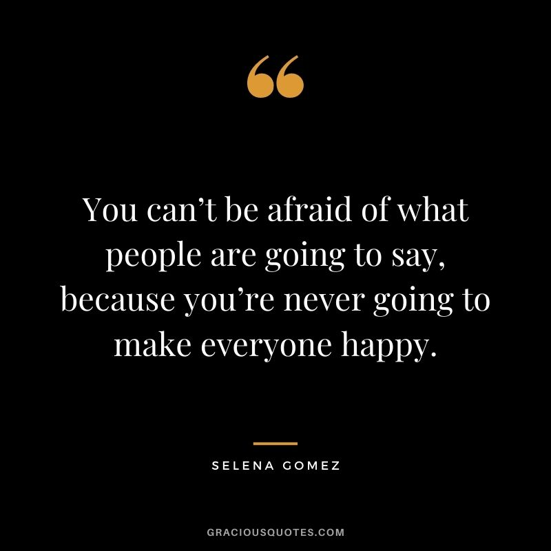 You can't be afraid of what people are going to say, because you're never going to make everyone happy.