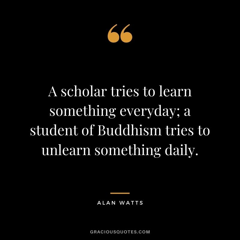 A scholar tries to learn something everyday; a student of Buddhism tries to unlearn something daily.