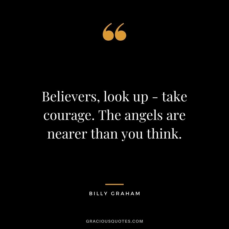 Believers, look up - take courage. The angels are nearer than you think.