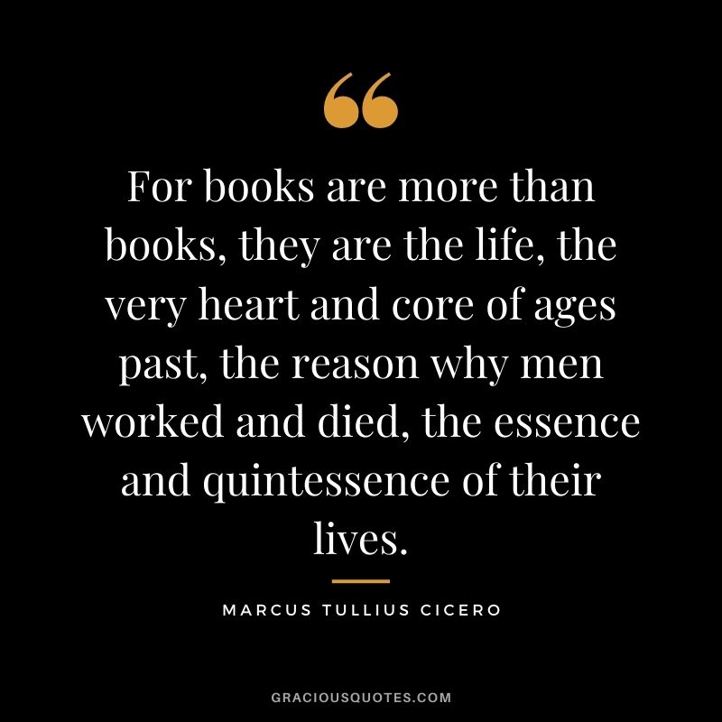 For books are more than books, they are the life, the very heart and core of ages past, the reason why men worked and died, the essence and quintessence of their lives.