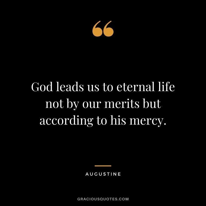God leads us to eternal life not by our merits but according to his mercy. - Augustine