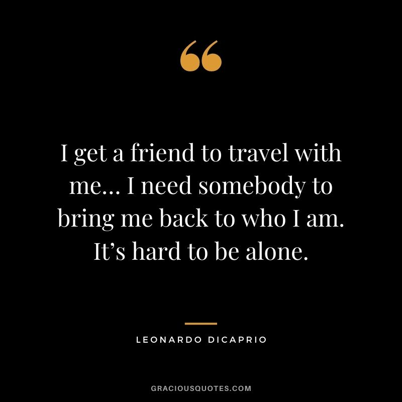 I get a friend to travel with me… I need somebody to bring me back to who I am. It's hard to be alone.