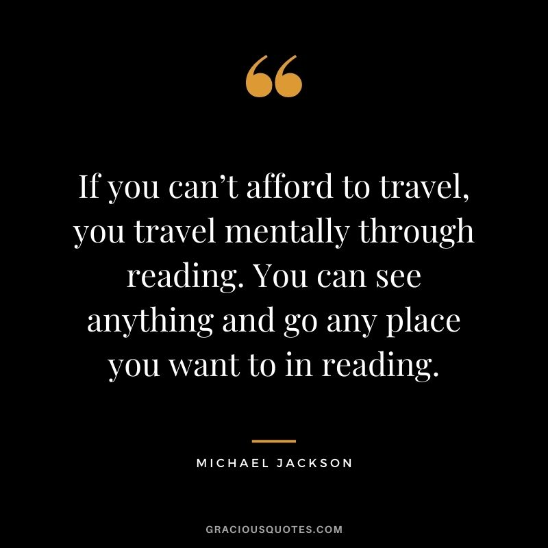 If you can't afford to travel, you travel mentally through reading. You can see anything and go any place you want to in reading.