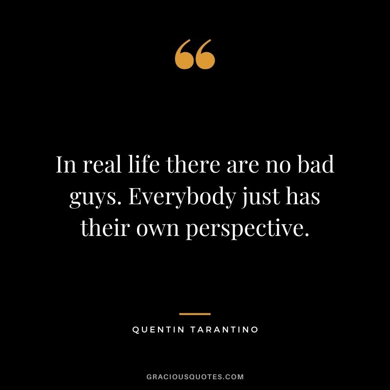 In real life there are no bad guys. Everybody just has their own perspective.
