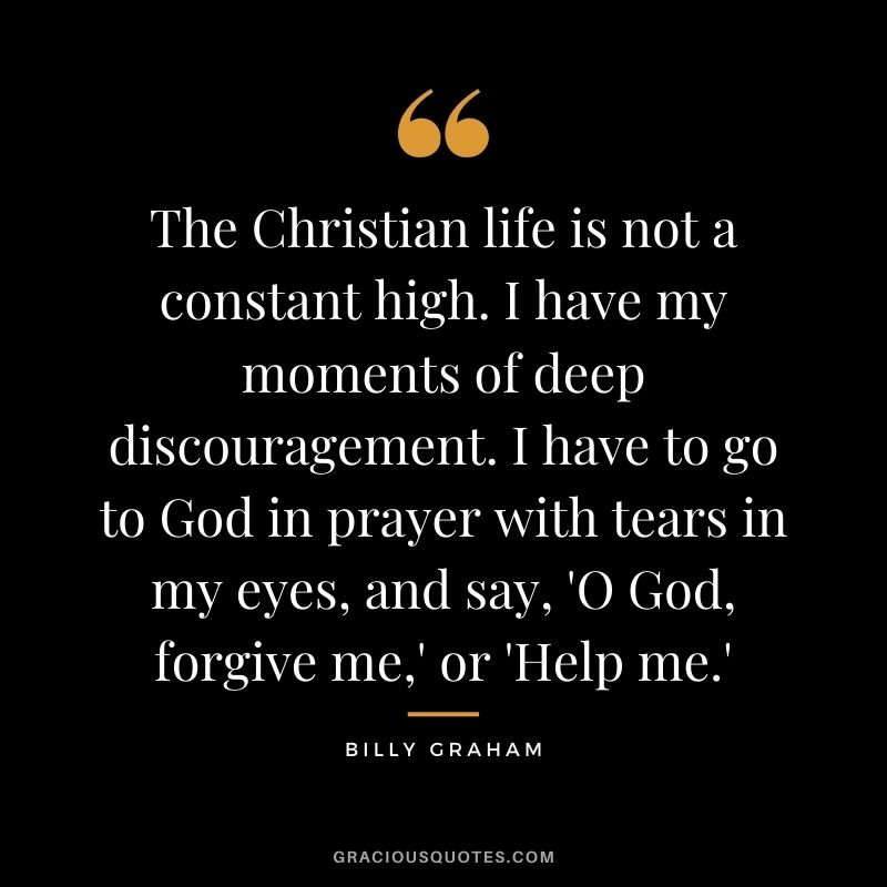 The Christian life is not a constant high. I have my moments of deep discouragement. I have to go to God in prayer with tears in my eyes, and say, 'O God, forgive me,' or 'Help me.'