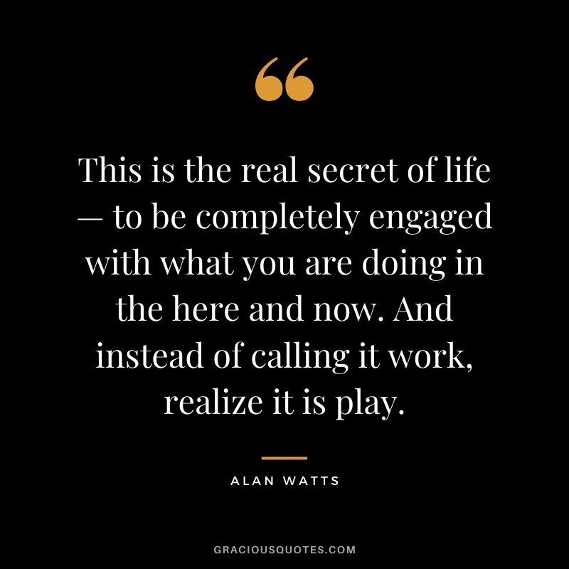 This is the real secret of life — to be completely engaged with what you are doing in the here and now. And instead of calling it work, realize it is play.