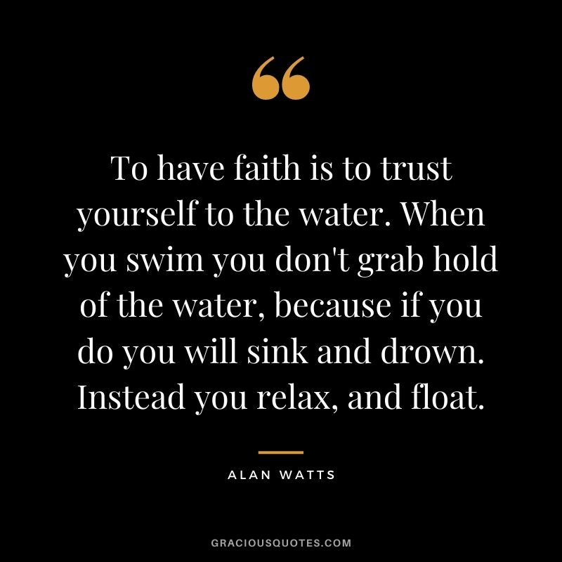 To have faith is to trust yourself to the water. When you swim you don't grab hold of the water, because if you do you will sink and drown. Instead you relax, and float.