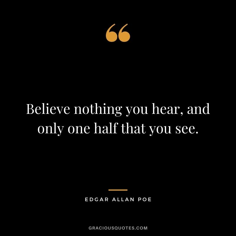 Believe nothing you hear, and only one half that you see.